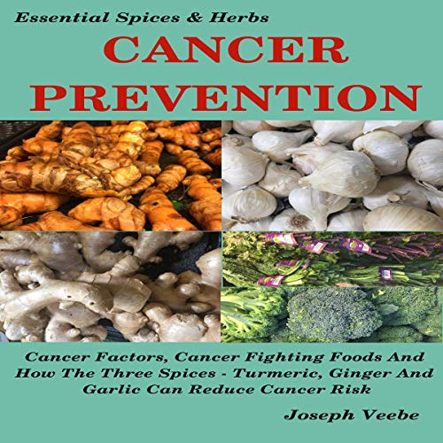 Cancer Prevention: Cancer Factors, Cancer Fighting Foods and How the Spices Turmeric, Ginger, and Garlic Can Reduce Cancer Risk: Essential Spices and Herbs by Joseph Veebe