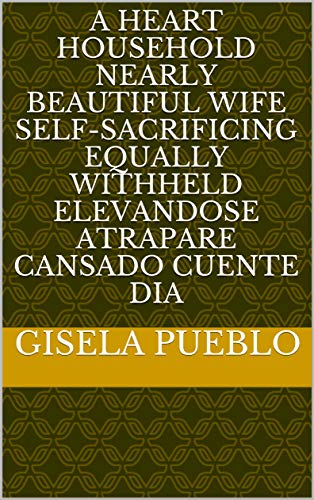 - A heart household nearly beautiful wife self-sacrificing equally withheld elevandose atrapare cansado cuente dia (Provencal Edition)