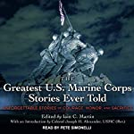 The Greatest U.S. Marine Corps Stories Ever Told: Unforgettable Stories of Courage, Honor, and Sacrifice | Iain Martin,Colonel Joseph H. Alexander - introduction