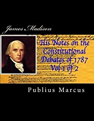James Madison His Notes on the Constitutional Debates of 1787, Vol 1 of 2 by Publius Marcus (2014-04-21)