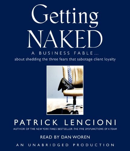 Getting Naked: A Business Fable About Shedding the Three Fears That Sabotage Client Loyalty By Patrick Lencioni(A)/Dan Woren(N) [Audiobook]
