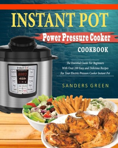 Instant Pot Power Pressure Cooker Cookbook: The Essential Guide For Beginners With Over 100 Easy and Delicious Recipes For Your Electric Pressure ... Recipes)) (Instant Pot Cooking Method) (Essentials Pressure Cooker)