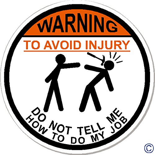 WARNING To Avoid Injury Don't Tell Me How To Do My Job, 3