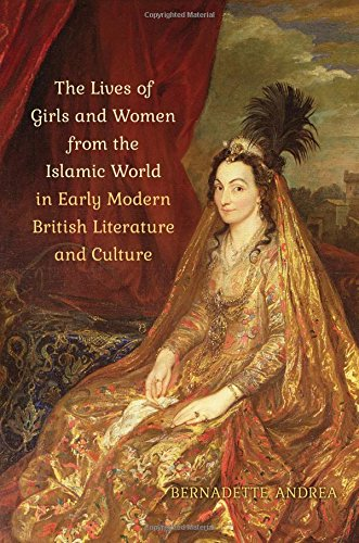 The Lives of Girls and Women from the Islamic World in Early Modern British Literature and Culture