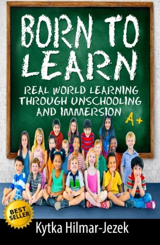 Born to Learn: Real World Learning Through Unschooling and Immersion