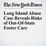 Long Island Abuse Case Reveals Risks of Out-Of-State Foster Care | Nikita Stewart,Joseph Goldstein