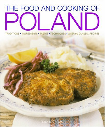 The Food and Cooking of Poland: Traditions, Ingredients, Tastes, Techniques: Over 60 Classic Recipes by Michlik Ewa