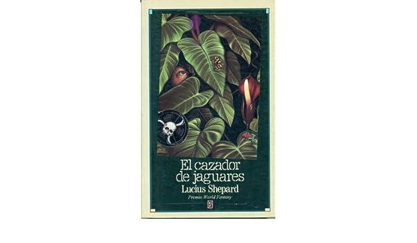 El Cazador De Jaguares (Colección Narrativa Fantástica): Lucius Shepard: 9789682107931: Amazon.com: Books
