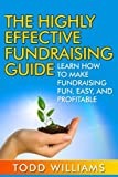 img - for The Highly Effective Fundraising Guide: Learn How To Make Fundraising Fun, Easy, And Profitable (Fundraising, Fundraising for Nonprofits, Fundraising Guide, Fundraising Ideas) (Volume 1) book / textbook / text book