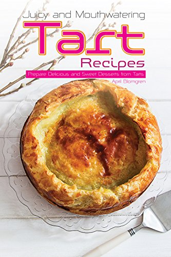 Juicy and Mouthwatering Tart Recipes: Prepare Delicious and Sweet Desserts from Tarts by April Blomgren