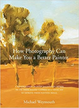 HOW PHOTOGRAPHY CAN MAKE YOU A BETTER PAINTER by Michael Weymouth (2010-02-10)