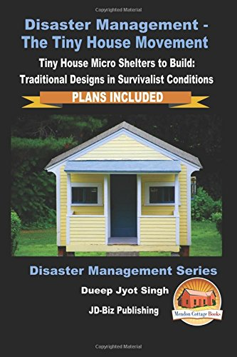 Read Online Disaster Management - The Tiny House Movement - Tiny House Micro Shelters to Build: Traditional Designs in Survivalist Conditions - PLANS INCLUDED ebook