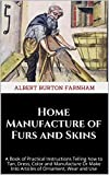 Home Manufacture of Furs and Skins: A Book of Practical Instructions Telling how to Tan, Dress, Color and Manufacture Or Make Into Articles of Ornament, Wear and Use