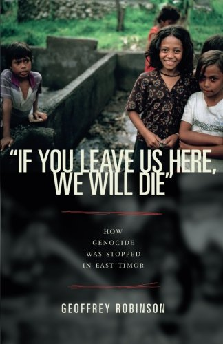 """""""If You Leave Us Here, We Will Die"""": How Genocide Was Stopped in East Timor (Human Rights and Crimes against Humanity)"""