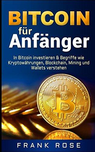 Bitcoin für Anfänger: In Bitcoin investieren & Begriffe wie Kryptowährungen, Blockchain, Mining und Wallets verstehen