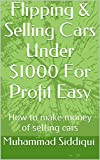 Flipping & Selling Cars Under $1000 For Profit Easy: How to make money of selling cars