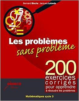 Amazon.fr - Les problemes sans problemes - 200 exercices corriges pour  apprendre a resoudre les problemes cycle3 - Blochs - Lalande - Livres ca7a37059d0