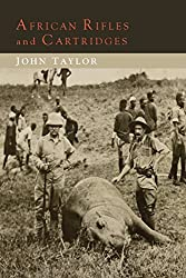African Rifles and Cartridges: The Experiences and Opinions of a Professional Ivory Hunter