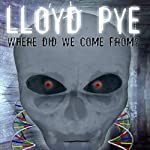 Lloyd Pye: Where Did We Come From? | Lloyd Pye