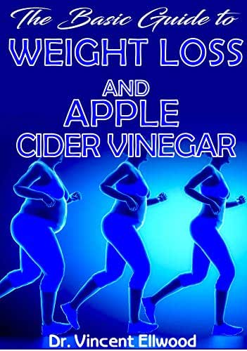The Basic Guide To Weight Loss and Apple Cider Vinegar: All you need to know about Weight Loss and Apple Cider Vinegar, How Apple Cider Vider and other natural remedies help to Cure Obesity!