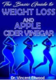 The Basic Guide To Weight Loss and Apple Cider Vinegar: All you need to know about Weight Loss and Apple Cider Vinegar,...