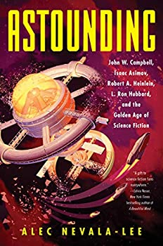 Astounding: John W. Campbell, Isaac Asimov, Robert A. Heinlein, and the Golden Age of Science Fiction by Alec Nevala-Lee