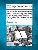 An essay on the liberty of the press : respectfully inscribed to the Republican printers throughout the United States, George Hay, 1240049552