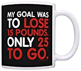 Coffee Lover Gift Goal Was Lose 15 Pounds 25 to Go Weight Loss Gag Gift Coffee Mug Tea Cup Black