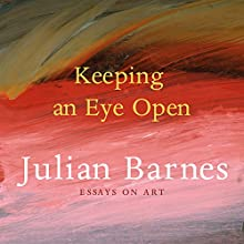 Keeping an Eye Open: Essays on Art Audiobook by Julian Barnes Narrated by Andrew Wincott
