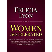 Women Accelerated: 6 Proven Strategies to Get Clarity, Confidence and The Relationships You Need to Boost Your Career, While Building a Beautiful, Balanced Life You Love