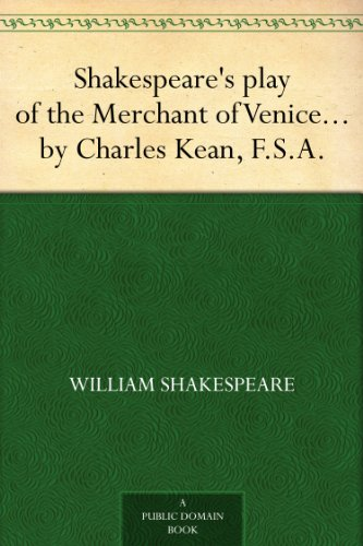 Shakespeare's play of the Merchant of Venice - Arranged for Representation at the Princess's Theatre, with Historical and Explanatory Notes by Charles Kean, F.S.A.