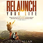 Relaunch Your Life: Break the Cycle of Self-Defeat, Destroy Negative Emotions and Reclaim Your Personal Power | Scott Allan