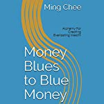 Money Blues to Blue Money: Alchemy for Creating Everlasting Wealth | Dr. Ming Chee