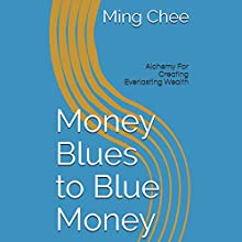 Money Blues to Blue Money: Alchemy for Creating Everlasting Wealth Audiobook by Dr. Ming Chee Narrated by C. J. McAllister