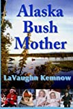 Alaska Bush Mother: A true account of a young mother facing the challenges of raising a family on an Alaskan homestead in the 1950s and 1960s