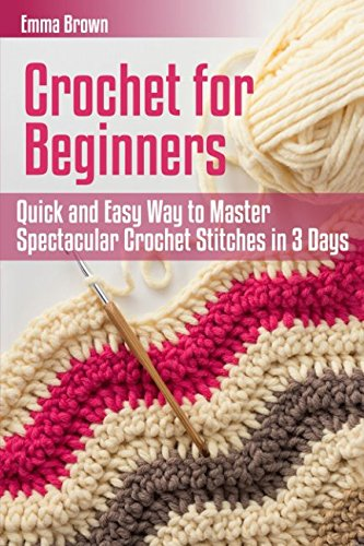 Crochet for Beginners: Quick and Easy Way to Master Spectacular Crochet Stitches in 3 Days (Crochet Patterns in Black&White) by Independently published