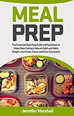 Meal Prep: The Essential Cookbook and Meal Prep Guide to Make Clean Eating and Weight Loss Quicker, Easier and More Successful (Weight loss, Meal Planning, ... Eating, Low Carb Diet, Healthy Cookbook)