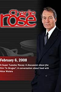 """Charlie Rose - Super Tuesday/A discussion about the film """"In Bruges""""/Alice Waters(February 6; 2008)"""