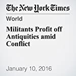 Militants Profit off Antiquities amid Conflict | Steven Lee Myers,Nicholas Kulish