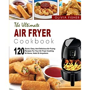 Air Fryer Cookbook: The Ultimate Air Fryer Cookbook- 120 Quick, Easy, And Delicious Air Frying Recipes for Your Air Fryer Cooking at Home, Hotel Or Anywhere( Air Frying Cooking, Healthy Fried Foods)