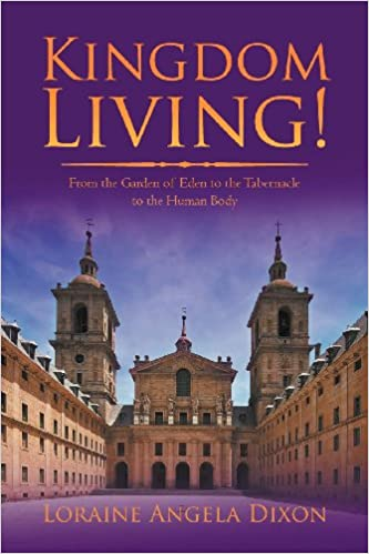 Kingdom Living!: From the Garden of Eden to the Tabernacle to the Human Body