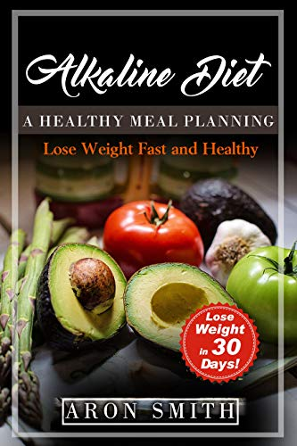 Alkaline Diet: A healthy meal planning with an acid alkaline food guide. A plant-based diet with delicious alkaline recipes as a gift. How to lose weight ... diet. (Lose Weight Fast And Healthy Book 5) by Aron Smith