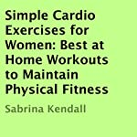Simple Cardio Exercises for Women: Best at Home Workouts to Maintain Physical Fitness | Sabrina Kendall