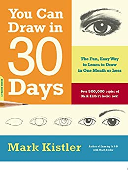 You Can Draw in 30 Days: The Fun, Easy Way to Learn to Draw in One Month or Less by [Kistler, Mark]