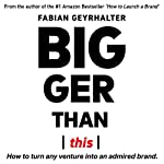 Bigger Than This: How to Turn Any Venture into an Admired Brand | Fabian Geyrhalter