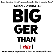 Bigger Than This: How to Turn Any Venture into an Admired Brand Audiobook by Fabian Geyrhalter Narrated by Fabian Geyrhalter