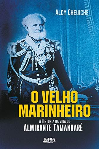 O Velho Marinheiro: A História da Vida do Almirante Tamandaré por [Cheuiche, Alcy]