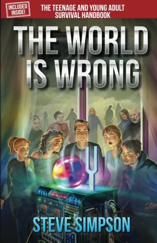The World is Wrong - - A YA novel by Steve Simpson which includes The Teenage and Young Adult Survival Handbook