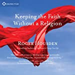 Keeping the Faith Without a Religion | Roger Housden