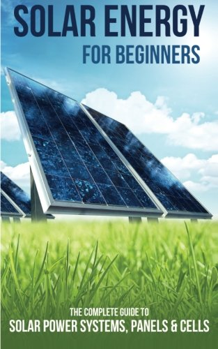 Solar Energy for Beginners: The Complete Guide to Solar Power Systems, Panels & Cells